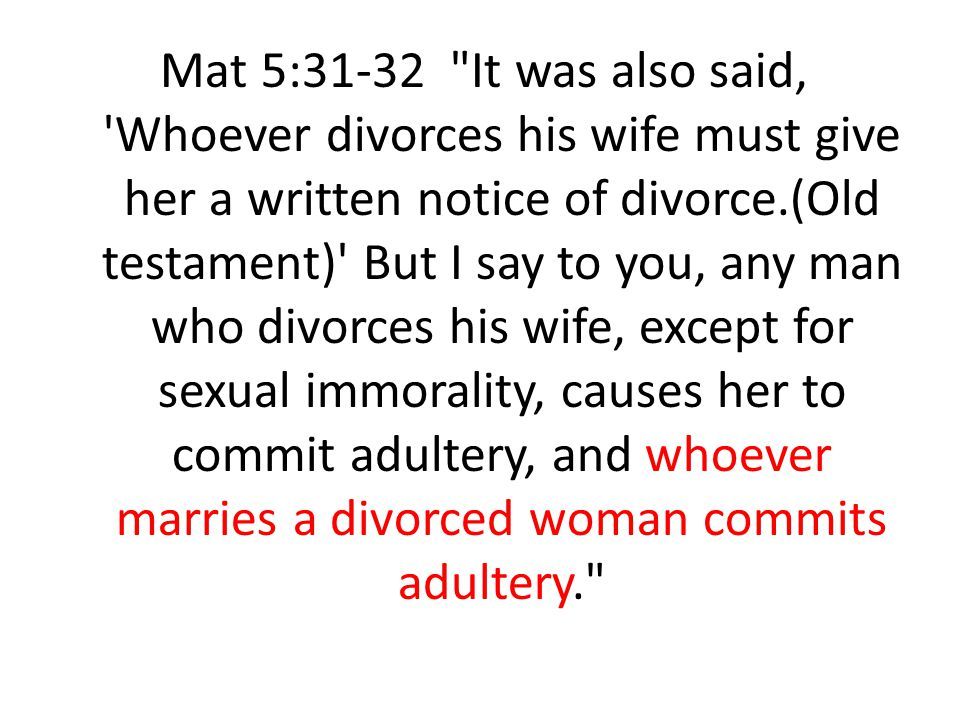 Mat 5:31-32 It was also said, Whoever divorces his wife must give her a written notice of divorce.(Old testament) But I say to you, any man who divorces his wife, except for sexual immorality, causes her to commit adultery, and whoever marries a divorced woman commits adultery.