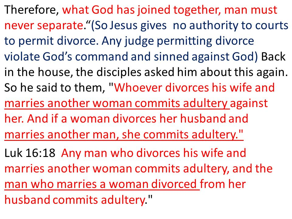 Therefore, what God has joined together, man must never separate.(So Jesus gives no authority to courts to permit divorce. Any judge permitting divorc