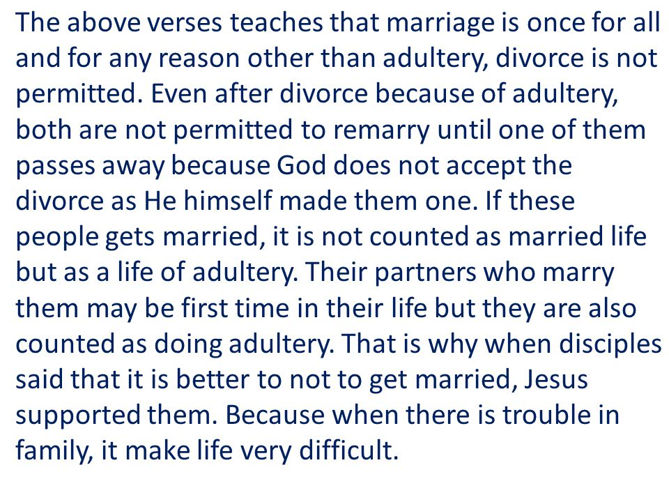 The above verses teaches that marriage is once for all and for any reason other than adultery, divorce is not permitted. Even after divorce because of