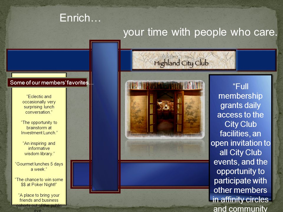 Enrich… Full membership grants daily access to the City Club facilities, an open invitation to all City Club events, and the opportunity to participate with other members in affinity circles and community activities.