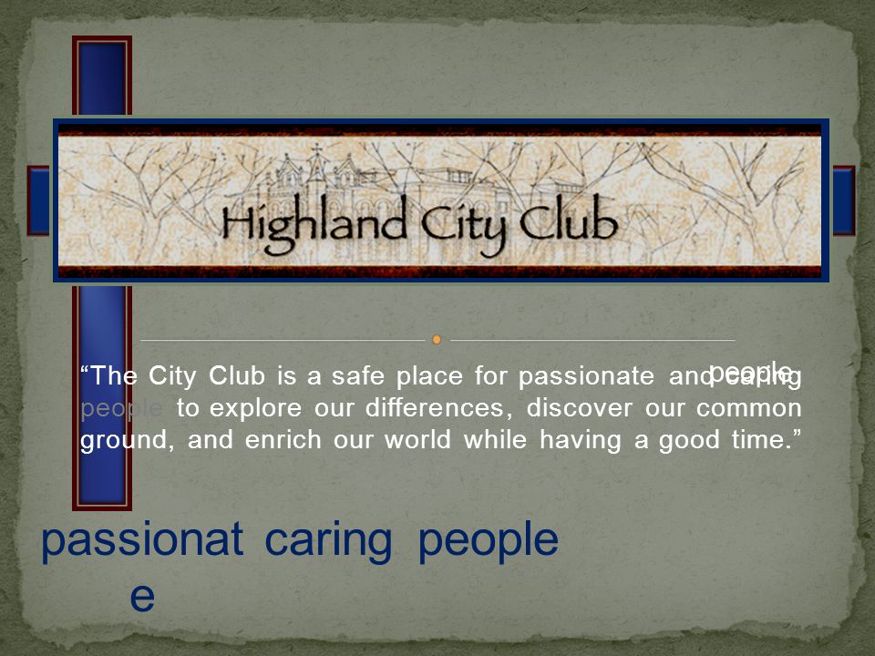 The City Club is a safe place for passionate and caring people to explore our differences, discover our common ground, and enrich our world while having a good time.