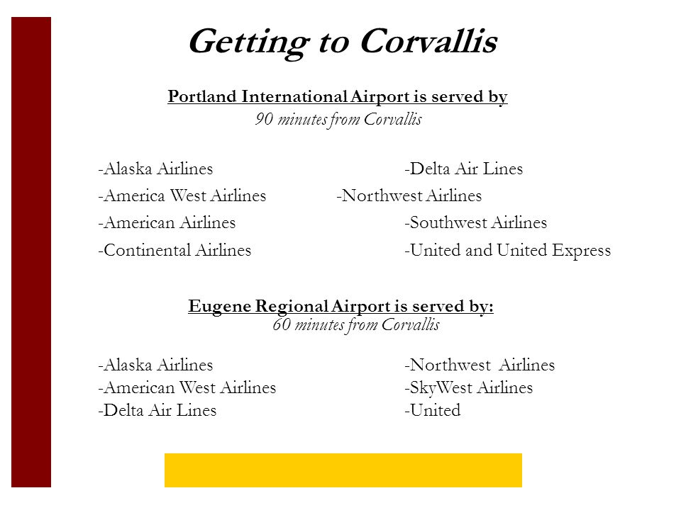 Getting to Corvallis Eugene Regional Airport is served by: 60 minutes from Corvallis -Alaska Airlines-Northwest Airlines -American West Airlines-SkyWest Airlines -Delta Air Lines-United Portland International Airport is served by 90 minutes from Corvallis -Alaska Airlines-Delta Air Lines -America West Airlines-Northwest Airlines -American Airlines-Southwest Airlines -Continental Airlines-United and United Express