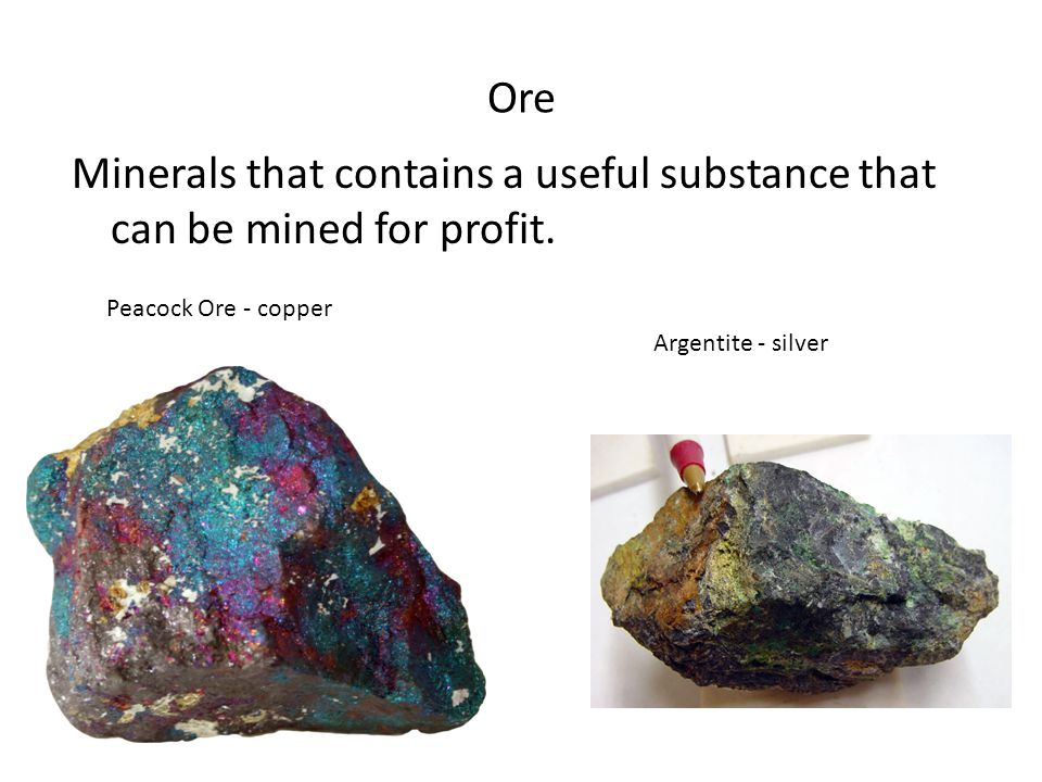 Ore Minerals that contains a useful substance that can be mined for profit. Peacock Ore - copper Argentite - silver