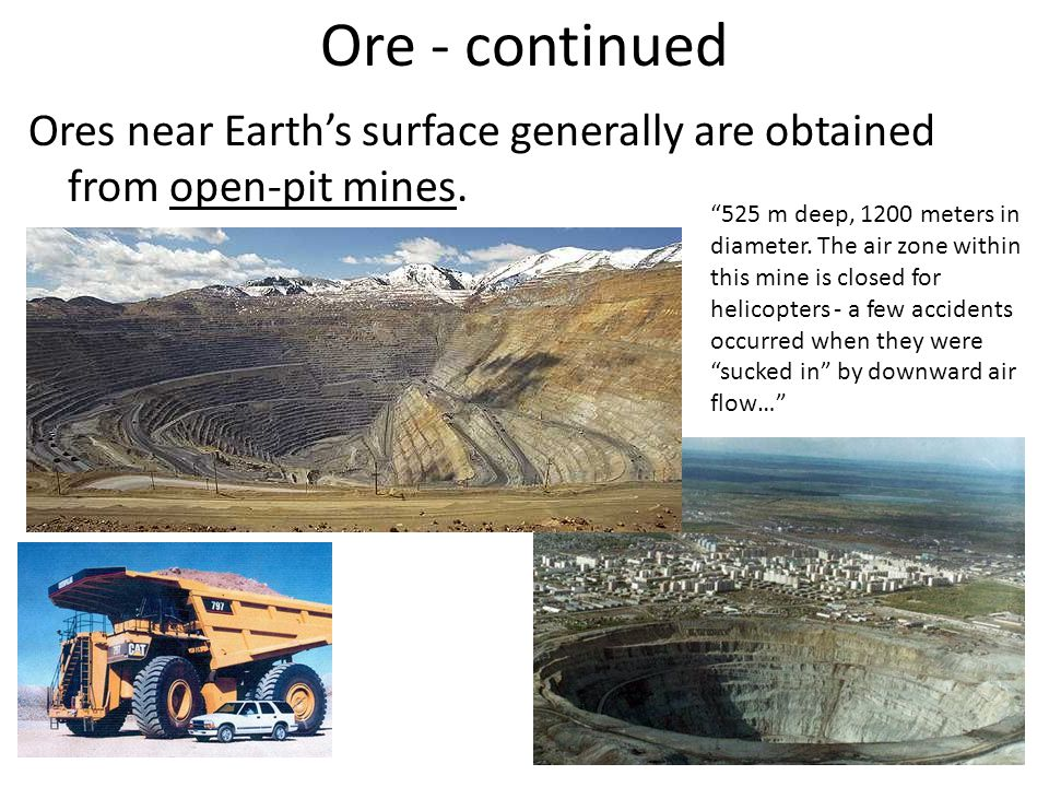 Ore - continued Ores near Earths surface generally are obtained from open-pit mines. 525 m deep, 1200 meters in diameter. The air zone within this min