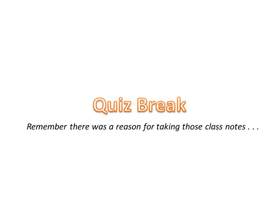 Quiz Break Remember there was a reason for taking those class notes...