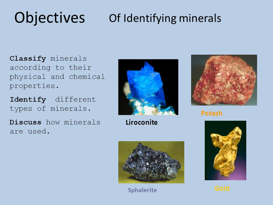 Objectives Of Identifying minerals Classify minerals according to their physical and chemical properties. Identify different types of minerals. Discus