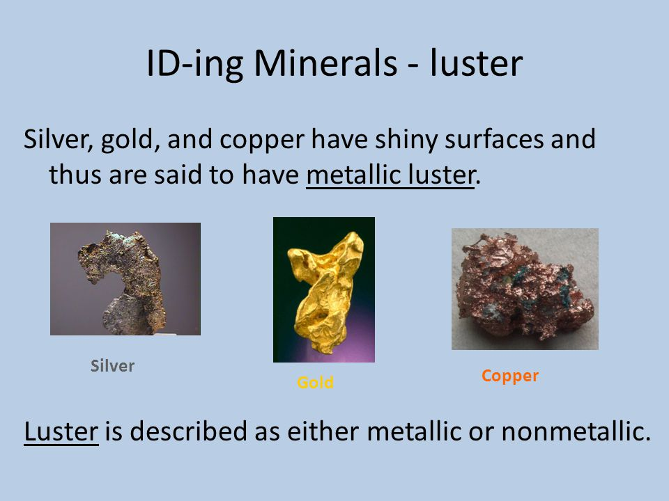 ID-ing Minerals - luster Silver, gold, and copper have shiny surfaces and thus are said to have metallic luster. Luster is described as either metalli