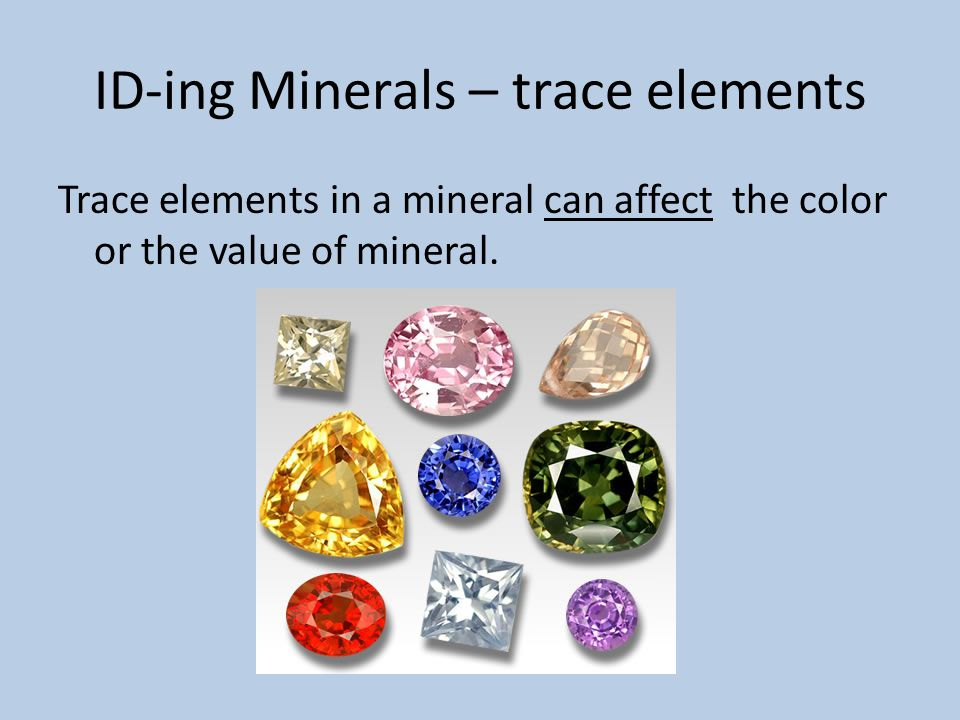 ID-ing Minerals – trace elements Trace elements in a mineral can affect the color or the value of mineral.