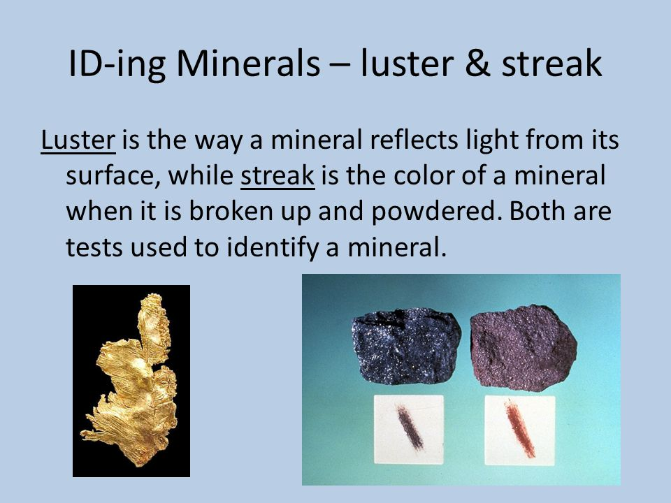ID-ing Minerals – luster & streak Luster is the way a mineral reflects light from its surface, while streak is the color of a mineral when it is broke