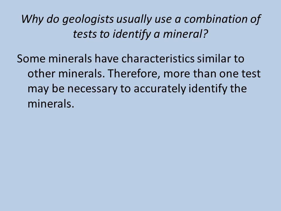 Why do geologists usually use a combination of tests to identify a mineral? Some minerals have characteristics similar to other minerals. Therefore, m