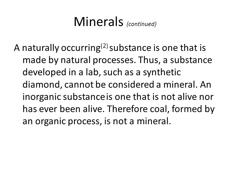 Minerals (continued) A naturally occurring (2) substance is one that is made by natural processes. Thus, a substance developed in a lab, such as a syn