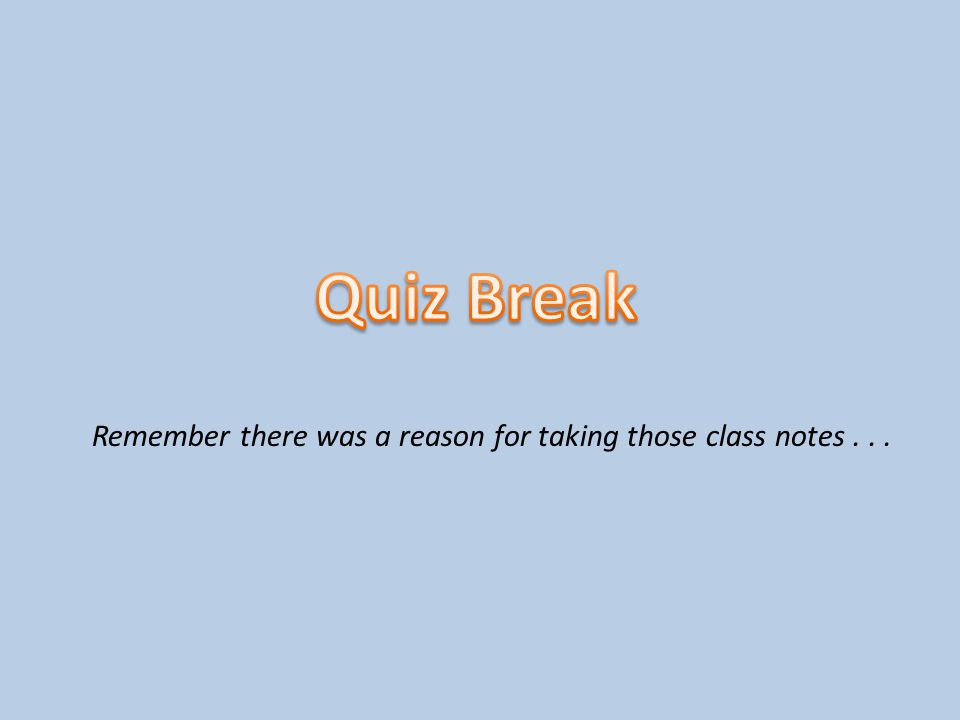 Quiz Break 2 Remember there was a reason for taking those class notes...