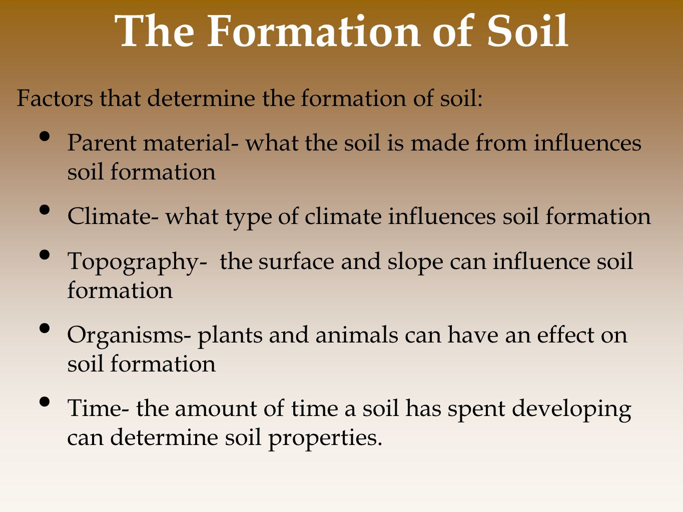 Factors that determine the formation of soil: Parent material- what the soil is made from influences soil formation Climate- what type of climate influences soil formation Topography- the surface and slope can influence soil formation Organisms- plants and animals can have an effect on soil formation Time- the amount of time a soil has spent developing can determine soil properties.