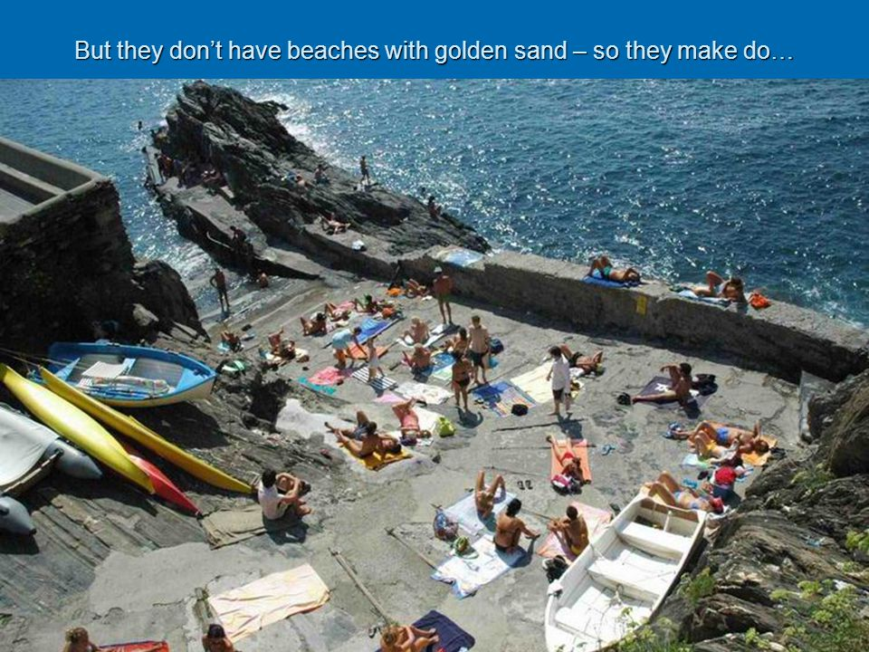 But they dont have beaches with golden sand – so they make do…