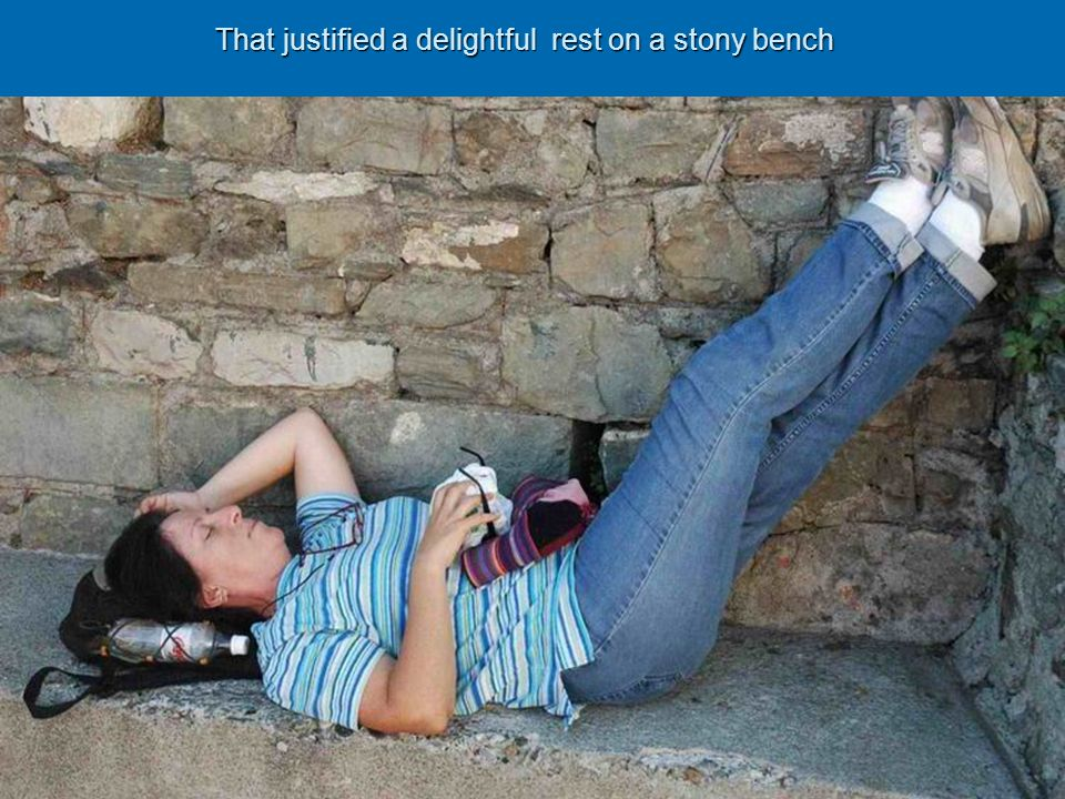 That justified a delightful rest on a stony bench That justified a delightful rest on a stony bench