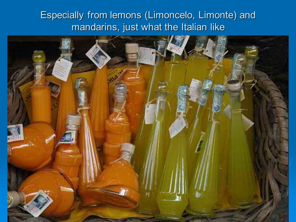 Especially from lemons (Limoncelo, Limonte) and mandarins, just what the Italian like