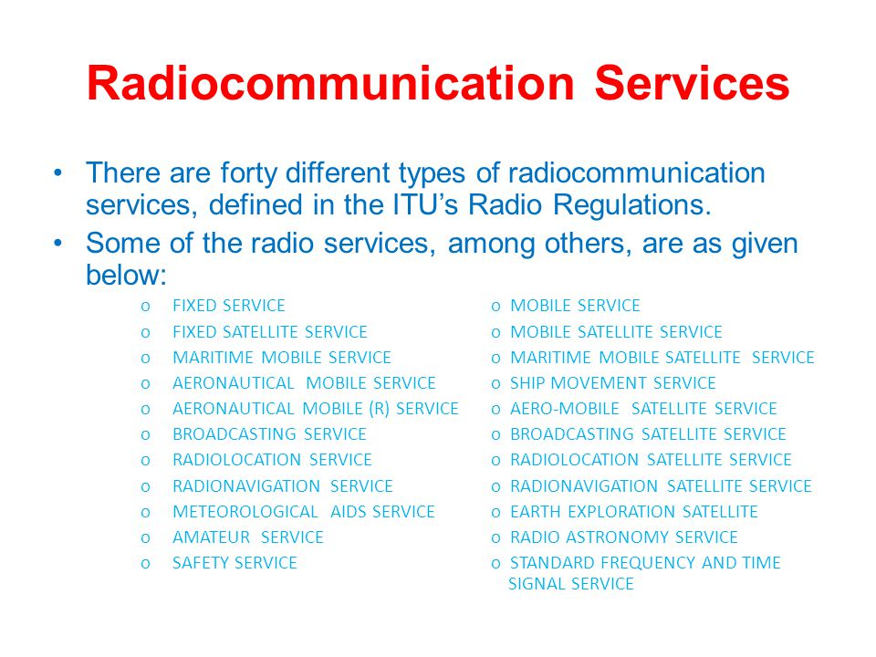 Radiocommunication Services There are forty different types of radiocommunication services, defined in the ITUs Radio Regulations.