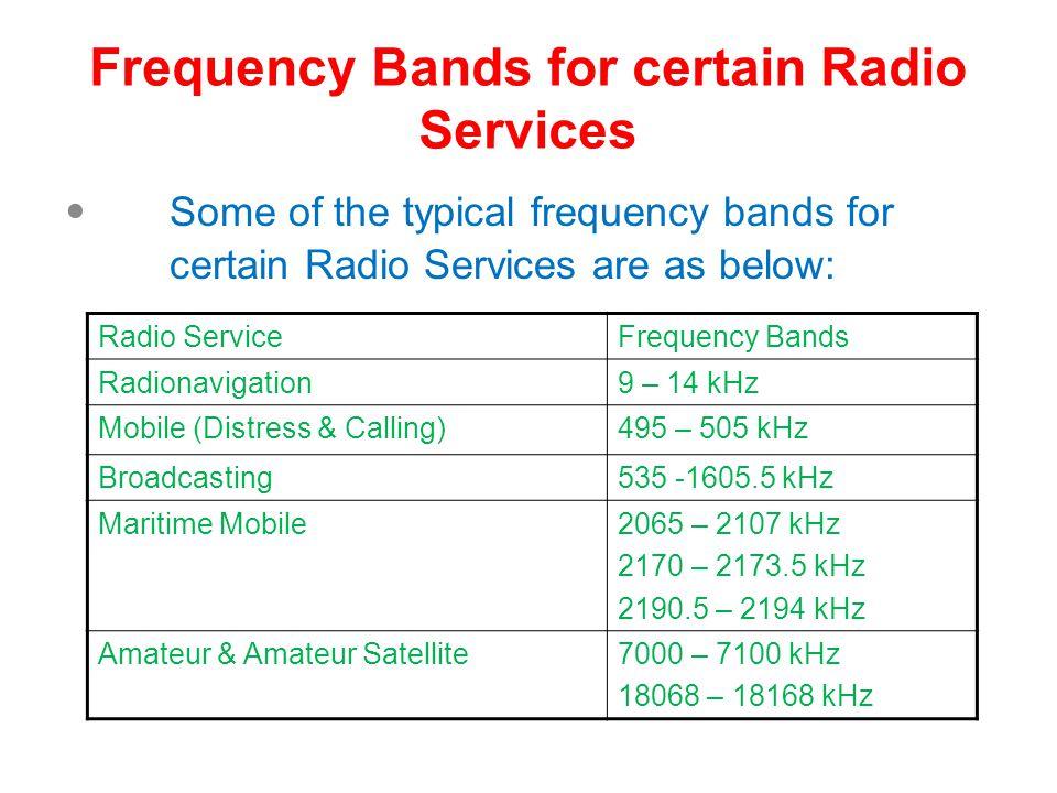 Frequency Bands for certain Radio Services Some of the typical frequency bands for certain Radio Services are as below: Radio ServiceFrequency Bands Radionavigation9 – 14 kHz Mobile (Distress & Calling)495 – 505 kHz Broadcasting535 -1605.5 kHz Maritime Mobile2065 – 2107 kHz 2170 – 2173.5 kHz 2190.5 – 2194 kHz Amateur & Amateur Satellite7000 – 7100 kHz 18068 – 18168 kHz