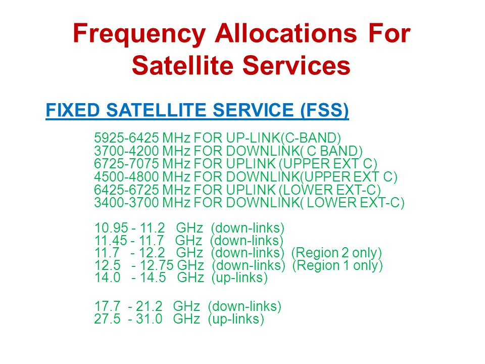 Frequency Allocations For Satellite Services FIXED SATELLITE SERVICE (FSS) 5925-6425 MHz FOR UP-LINK(C-BAND) 3700-4200 MHz FOR DOWNLINK( C BAND) 6725-7075 MHz FOR UPLINK (UPPER EXT C) 4500-4800 MHz FOR DOWNLINK(UPPER EXT C) 6425-6725 MHz FOR UPLINK (LOWER EXT-C) 3400-3700 MHz FOR DOWNLINK( LOWER EXT-C) 10.95 - 11.2 GHz (down-links) 11.45 - 11.7 GHz (down-links) 11.7 - 12.2 GHz (down-links) (Region 2 only) 12.5 - 12.75 GHz (down-links) (Region 1 only) 14.0 - 14.5 GHz (up-links) 17.7 - 21.2 GHz (down-links) 27.5 - 31.0 GHz (up-links)