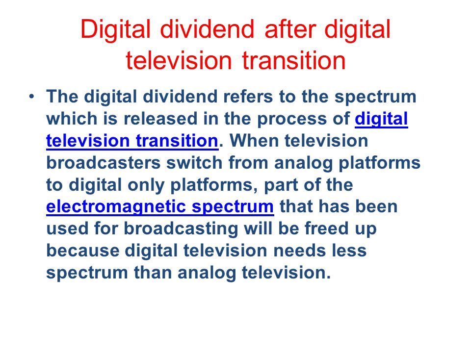 Digital dividend after digital television transition The digital dividend refers to the spectrum which is released in the process of digital television transition.
