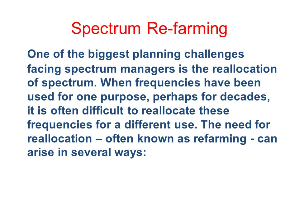 Spectrum Re-farming One of the biggest planning challenges facing spectrum managers is the reallocation of spectrum.
