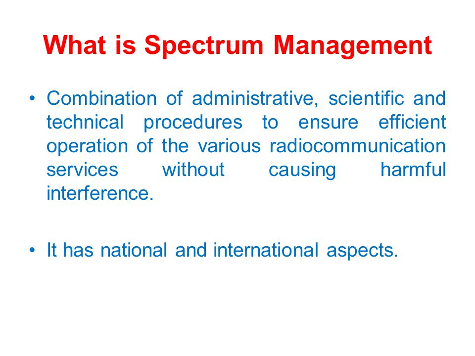 Spectrum Management Process Spectrum planning Allocation (Band Plan) Table of Frequency Allocations Spectrum engineering Modeling of propagation patterns Spectrum Authorisation Assignment (Spectrum licensing) First come, first served, beauty contest, lotteries, auctions Spectrum monitoring and enforcement Type approval of equipment Detection of illegal or wrongful use of frequencies or equipment Enforcement of regulations & licence conditions