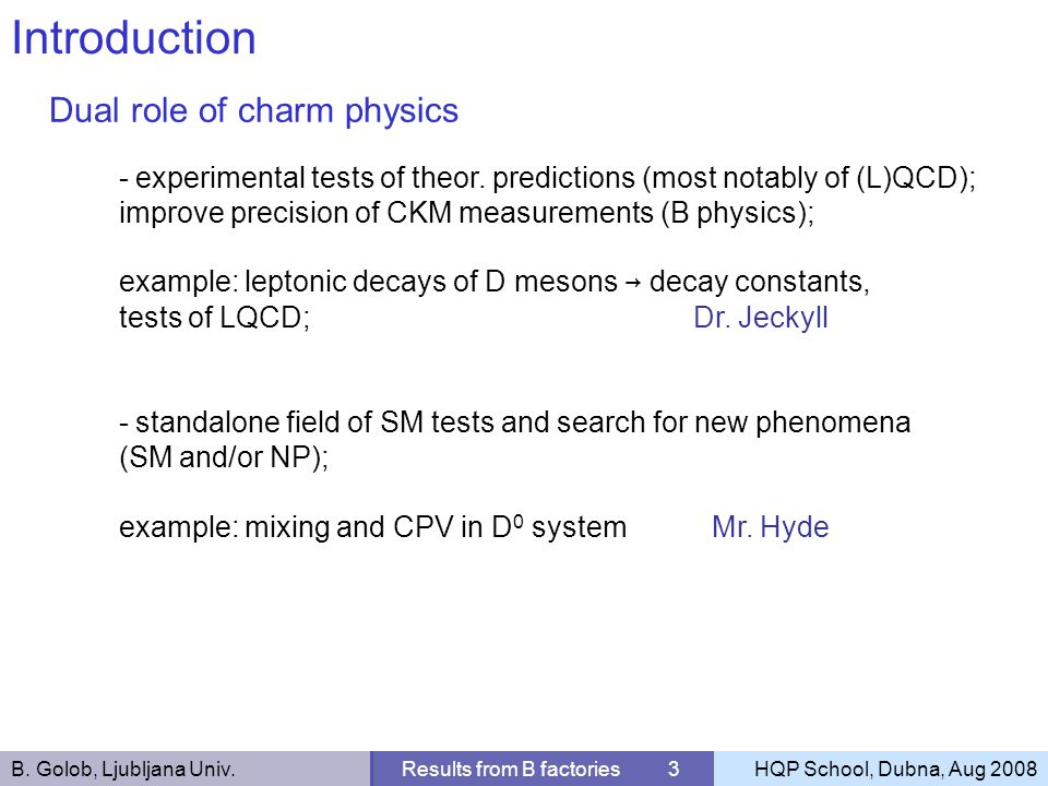 B. Golob, Ljubljana Univ.Results from B factories 3HQP School, Dubna, Aug 2008 Introduction Dual role of charm physics - experimental tests of theor.