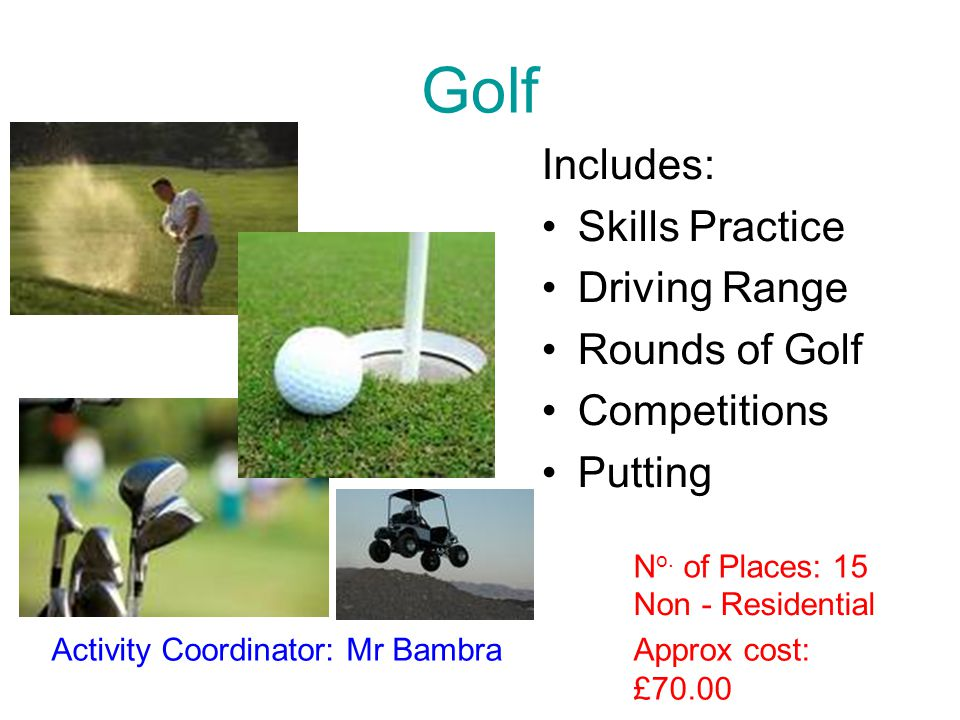 Golf Includes: Skills Practice Driving Range Rounds of Golf Competitions Putting Approx cost: £70.00 Activity Coordinator: Mr Bambra Non - Residential