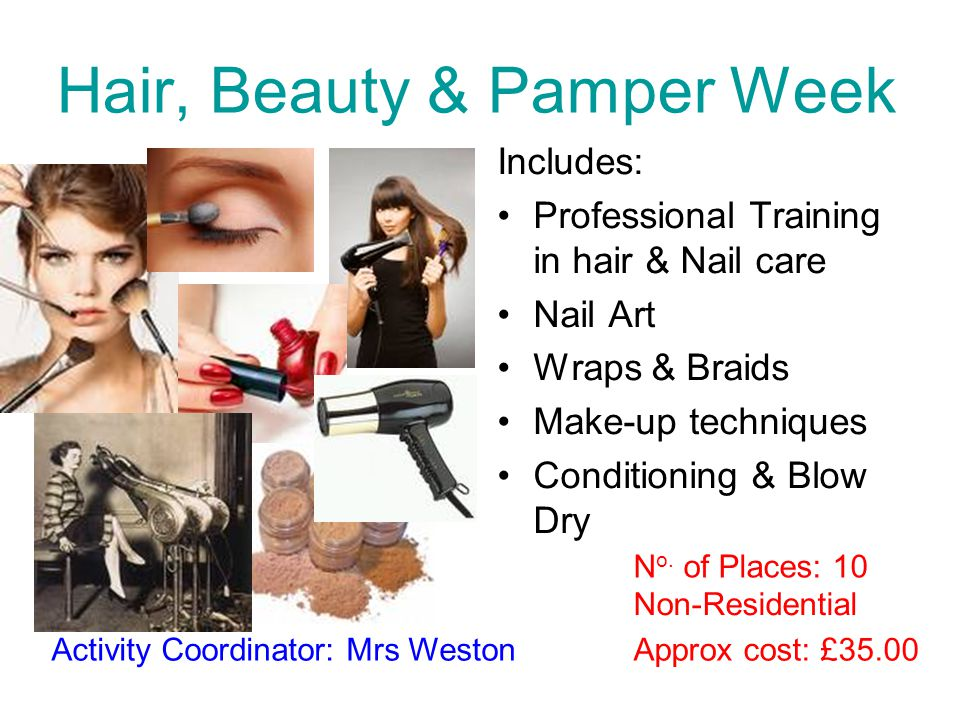 Hair, Beauty & Pamper Week Includes: Professional Training in hair & Nail care Nail Art Wraps & Braids Make-up techniques Conditioning & Blow Dry Appr