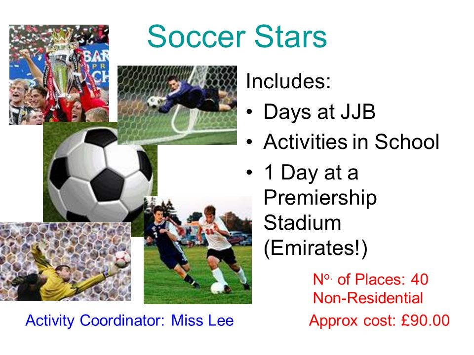 Soccer Stars Includes: Days at JJB Activities in School 1 Day at a Premiership Stadium (Emirates!) Approx cost: £90.00Activity Coordinator: Miss Lee N