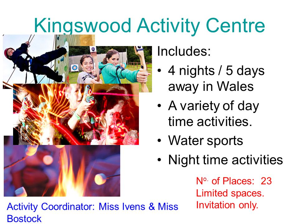 Kingswood Activity Centre Includes: 4 nights / 5 days away in Wales A variety of day time activities.