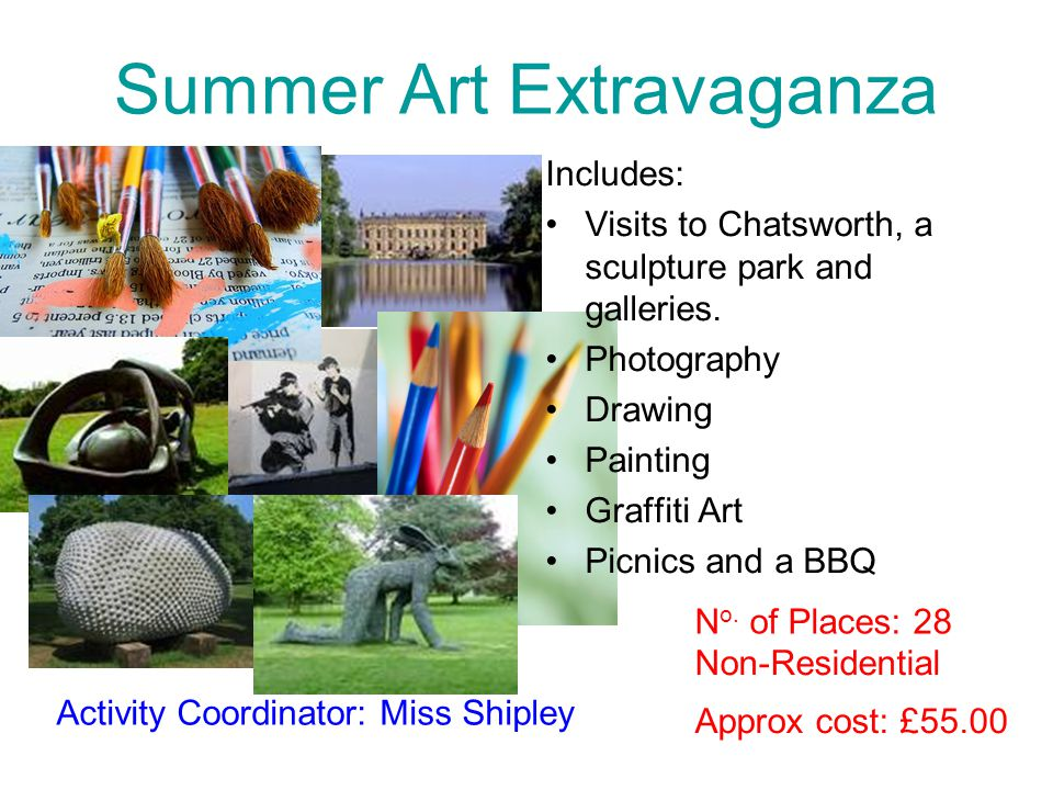 Summer Art Extravaganza Includes: Visits to Chatsworth, a sculpture park and galleries. Photography Drawing Painting Graffiti Art Picnics and a BBQ Ap