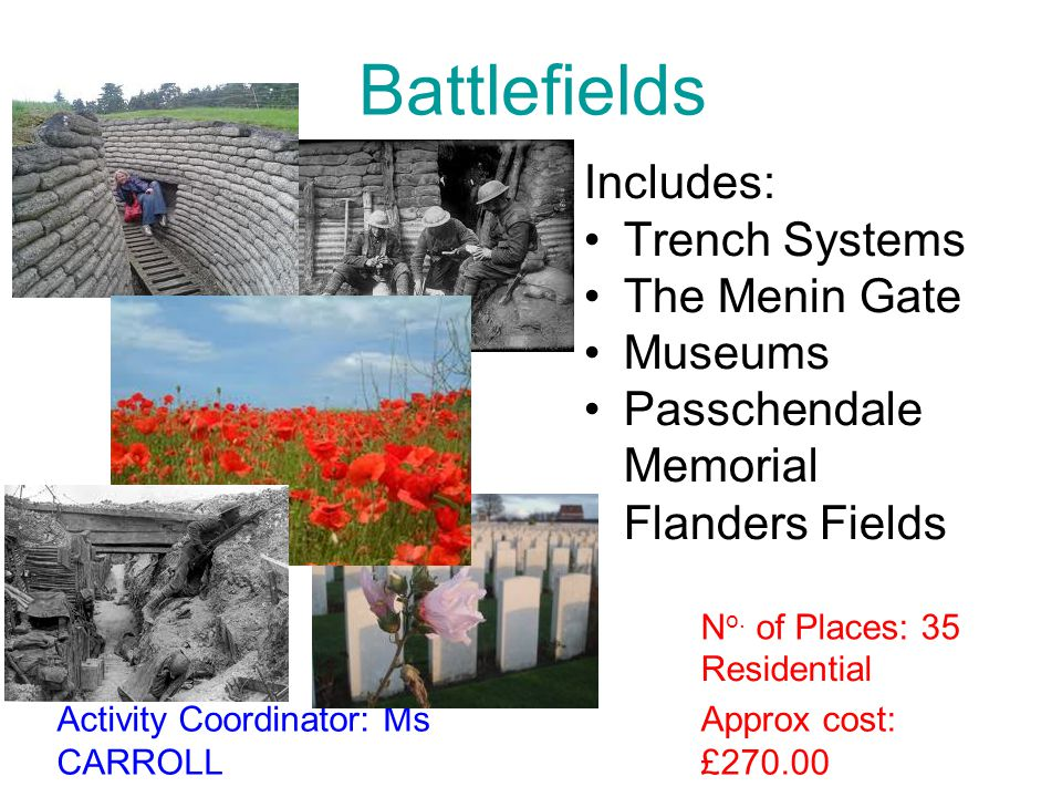 Battlefields Includes: Trench Systems The Menin Gate Museums Passchendale Memorial Flanders Fields Approx cost: £270.00 Activity Coordinator: Ms CARRO