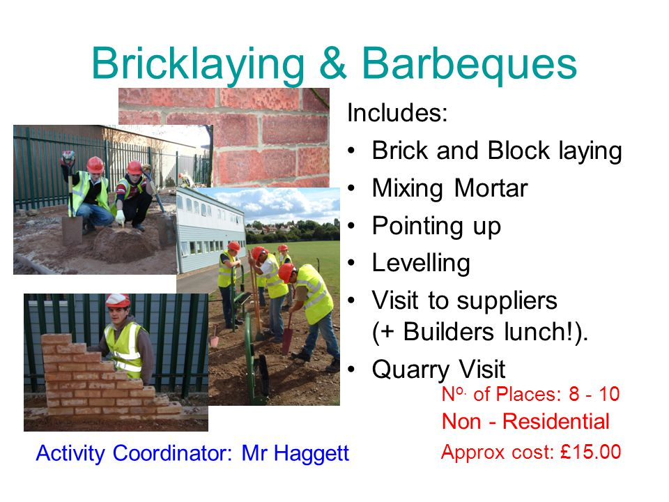 Bricklaying & Barbeques Includes: Brick and Block laying Mixing Mortar Pointing up Levelling Visit to suppliers (+ Builders lunch!). Quarry Visit Appr