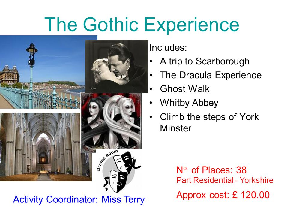 The Gothic Experience Includes: A trip to Scarborough The Dracula Experience Ghost Walk Whitby Abbey Climb the steps of York Minster Approx cost: £ 120.00 Activity Coordinator: Miss Terry Part Residential - Yorkshire N o.