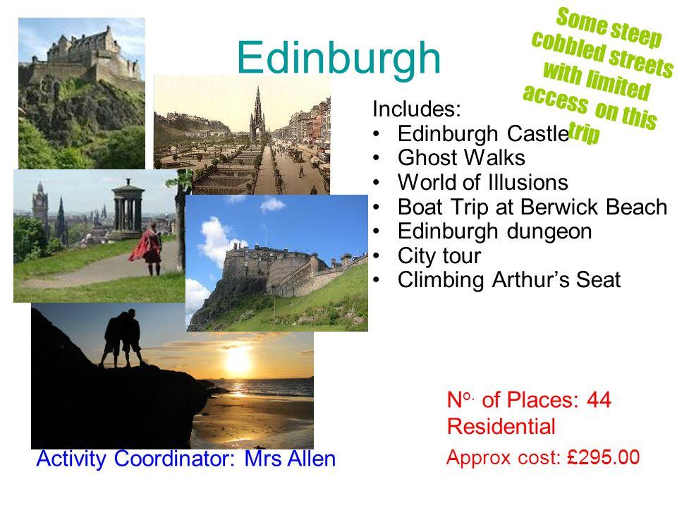 Edinburgh Includes: Edinburgh Castle Ghost Walks World of Illusions Boat Trip at Berwick Beach Edinburgh dungeon City tour Climbing Arthurs Seat Approx cost: £295.00 Activity Coordinator: Mrs Allen Residential N o.