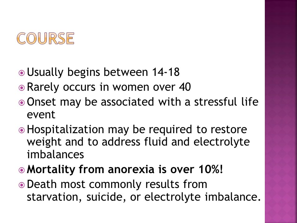 Usually begins between 14-18 Rarely occurs in women over 40 Onset may be associated with a stressful life event Hospitalization may be required to restore weight and to address fluid and electrolyte imbalances Mortality from anorexia is over 10%.