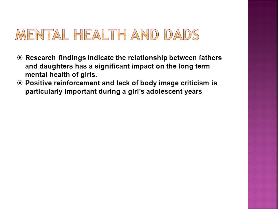 Research findings indicate the relationship between fathers and daughters has a significant impact on the long term mental health of girls.