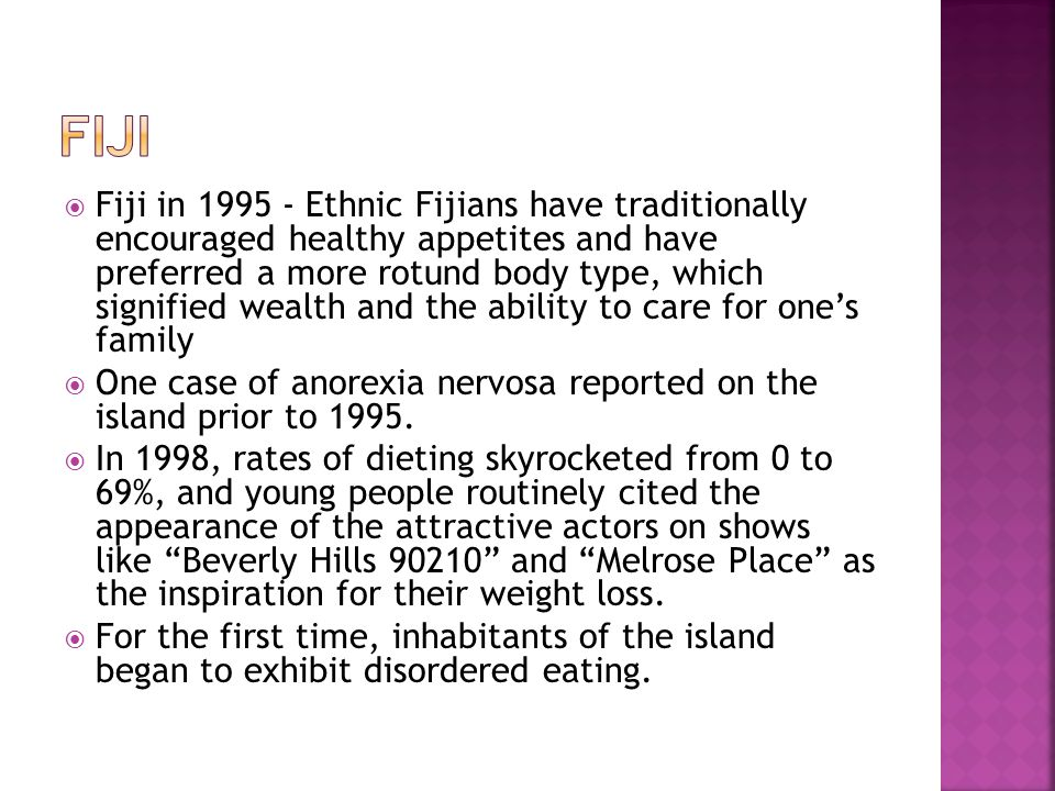 Fiji in 1995 - Ethnic Fijians have traditionally encouraged healthy appetites and have preferred a more rotund body type, which signified wealth and the ability to care for ones family One case of anorexia nervosa reported on the island prior to 1995.