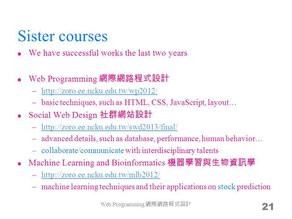 Sister courses We have successful works the last two years Web Programming –http://zoro.ee.ncku.edu.tw/wp2012/http://zoro.ee.ncku.edu.tw/wp2012/ –basic techniques, such as HTML, CSS, JavaScript, layout… Social Web Design –http://zoro.ee.ncku.edu.tw/swd2013/final/http://zoro.ee.ncku.edu.tw/swd2013/final/ –advanced details, such as database, performance, human behavior… –collaborate/communicate with interdisciplinary talents Machine Learning and Bioinformatics –http://zoro.ee.ncku.edu.tw/mlb2012/http://zoro.ee.ncku.edu.tw/mlb2012/ –machine learning techniques and their applications on stock prediction Web Programming 21