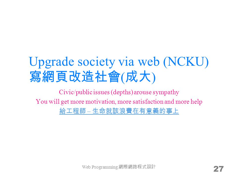 Upgrade society via web (NCKU) ( ) 27 Civic/public issues (depths) arouse sympathy You will get more motivation, more satisfaction and more help – Web Programming