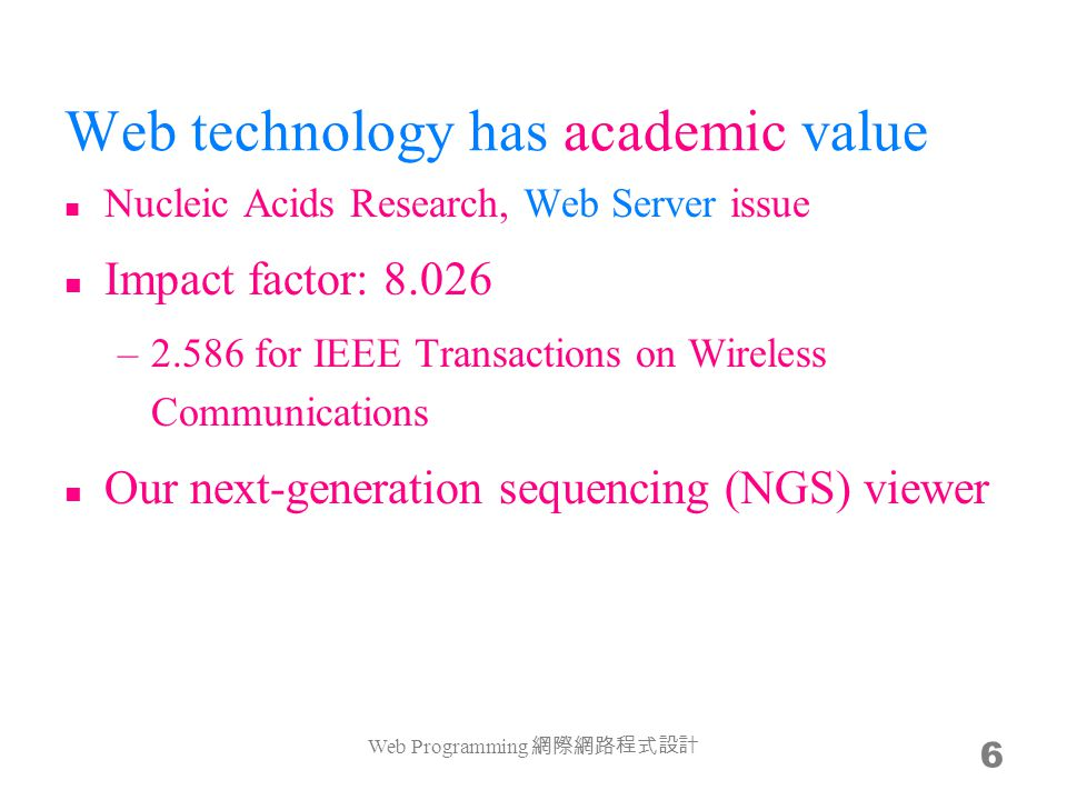 Web technology has academic value Nucleic Acids Research, Web Server issue Impact factor: 8.026 –2.586 for IEEE Transactions on Wireless Communications Our next-generation sequencing (NGS) viewer Web Programming 6