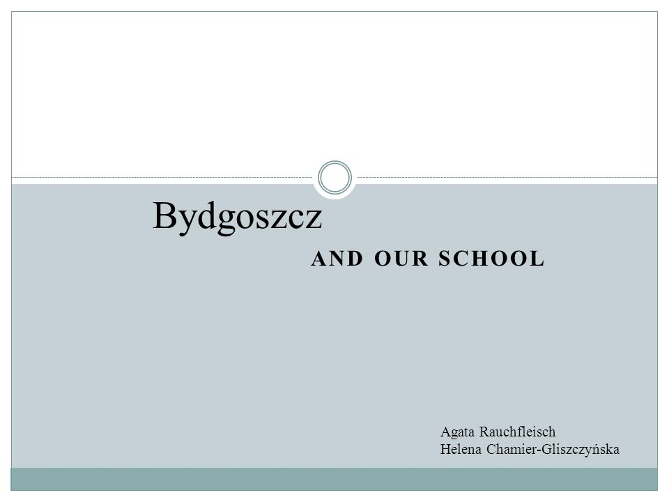 AND OUR SCHOOL Bydgoszcz Agata Rauchfleisch Helena Chamier-Gliszczyńska
