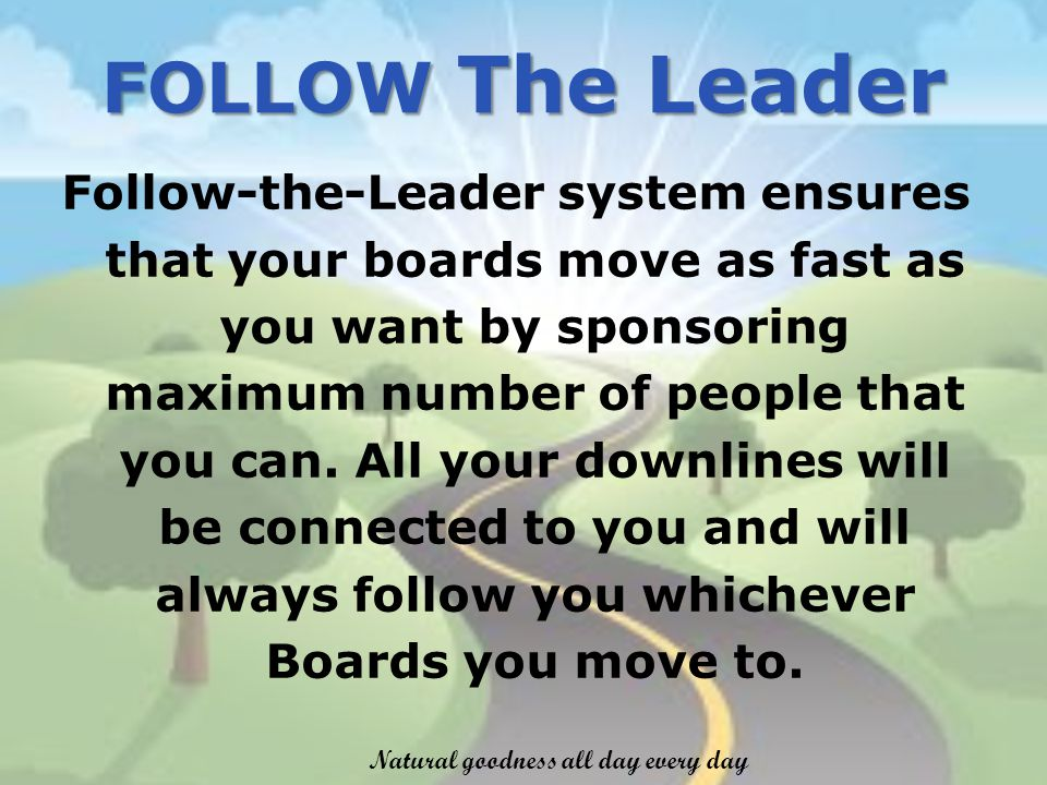 Follow-the-Leader system ensures that your boards move as fast as you want by sponsoring maximum number of people that you can.