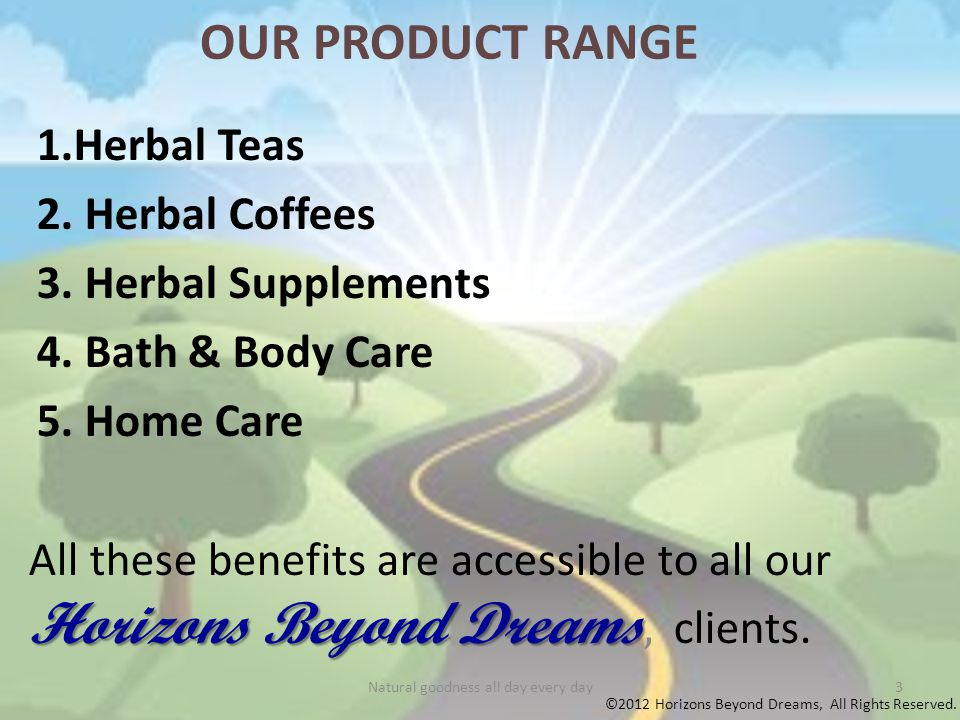 OUR PRODUCT RANGE 1.Herbal Teas 2.Herbal Coffees 3.Herbal Supplements 4.Bath & Body Care 5.Home Care All these benefits are accessible to all our Horizons Beyond Dreams Dreams, clients.
