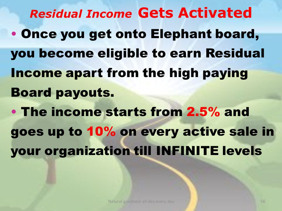 Residual Income Gets Activated Once you get onto Elephant board, you become eligible to earn Residual Income apart from the high paying Board payouts.