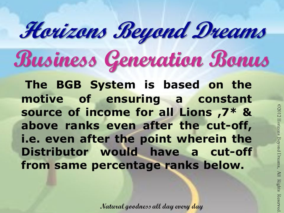 Horizons Beyond Dreams Business Generation Bonus The BGB System is based on the motive of ensuring a constant source of income for all Lions,7* & above ranks even after the cut-off, i.e.