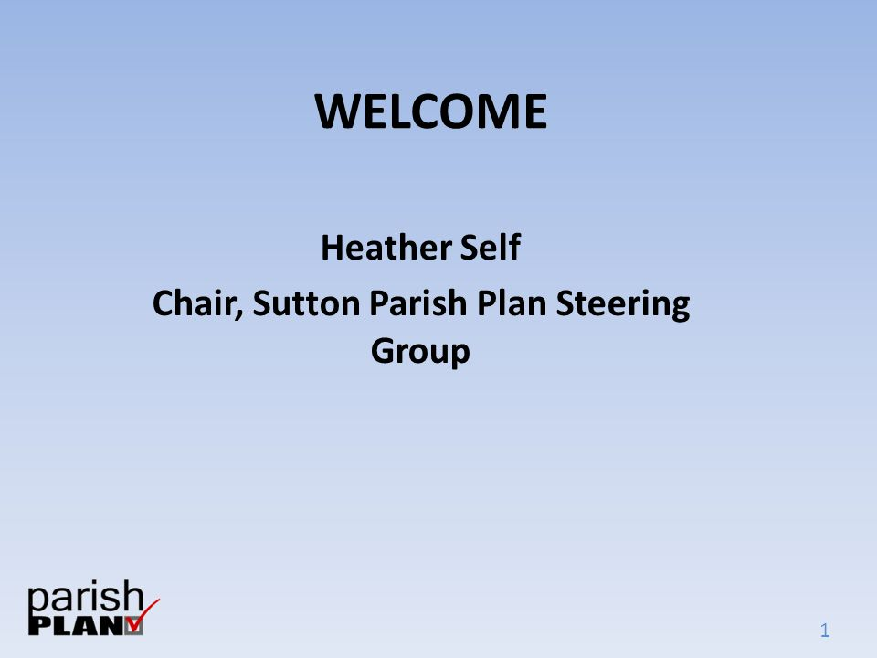 1 WELCOME Heather Self Chair, Sutton Parish Plan Steering Group