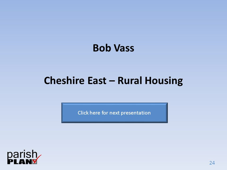 24 Bob Vass Cheshire East – Rural Housing Click here for next presentation