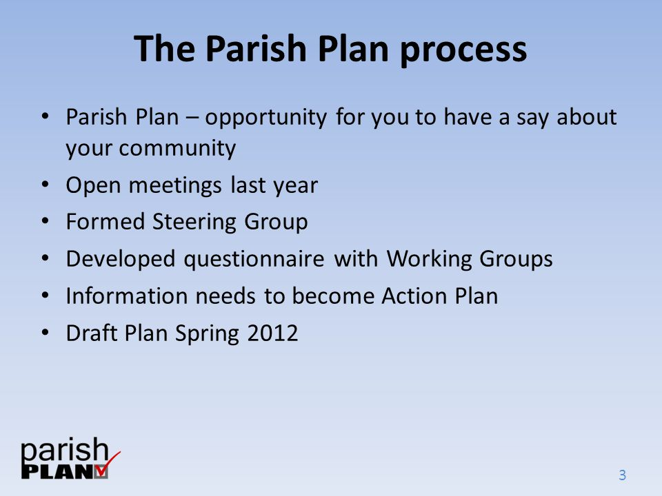 3 The Parish Plan process Parish Plan – opportunity for you to have a say about your community Open meetings last year Formed Steering Group Developed